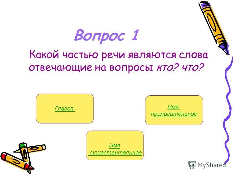 Имя существительное Вопрос 1 Какой частью речи являются слова отвечающие на вопросы кто? что? Глагол Имя прилагательное