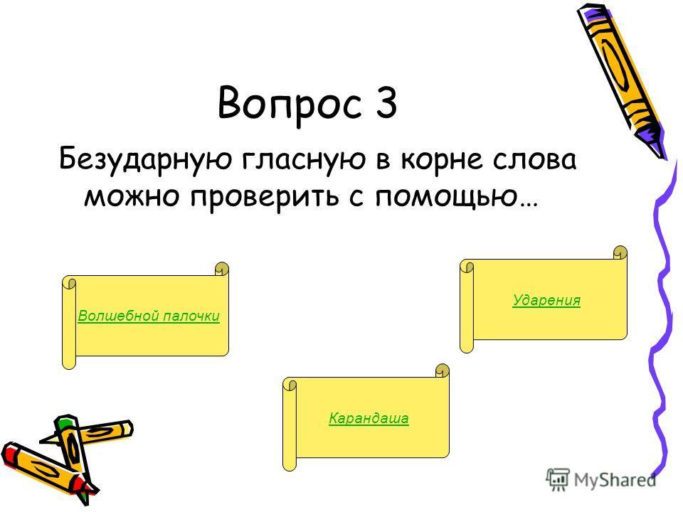 Вопрос 3 Безударную гласную в корне слова можно проверить с помощью… Волшебной палочки Карандаша Ударения