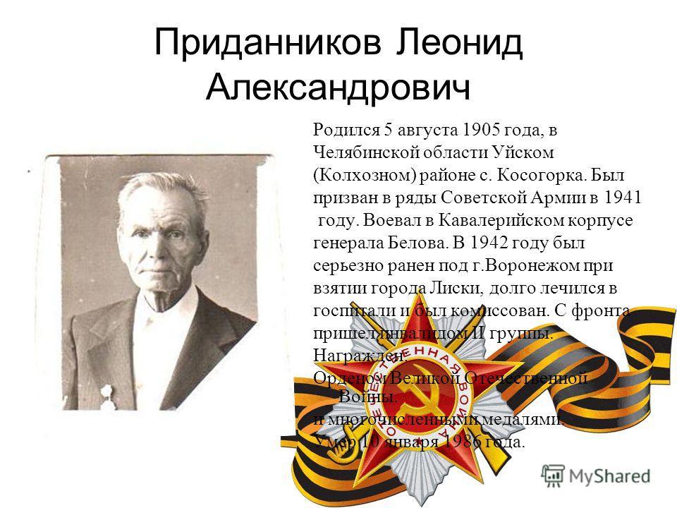 Приданников Леонид Александрович Родился 5 августа 1905 года, в Челябинской области Уйском (Колхозном) районе с. Косогорка. Был призван в ряды Советской Армии в 1941 году. Воевал в Кавалерийском корпусе генерала Белова. В 1942 году был серьезно ранен