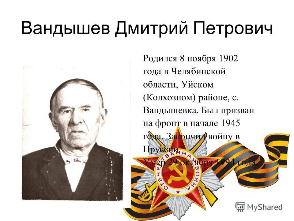 Вандышев Дмитрий Петрович Родился 8 ноября 1902 года в Челябинской области, Уйском (Колхозном) районе, с. Вандышевка. Был призван на фронт в начале 1945 года. Закончил войну в Пруссии. Умер 29 октября 1994 года.