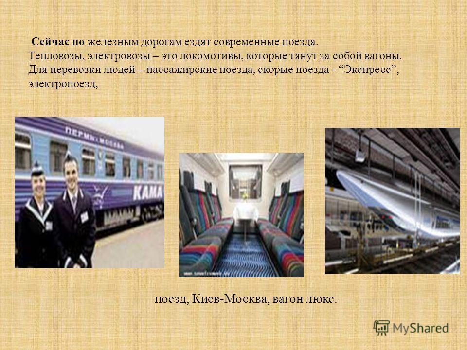 Сейчас по железным дорогам ездят современные поезда. Тепловозы, электровозы – это локомотивы, которые тянут за собой вагоны. Для перевозки людей – пассажирские поезда, скорые поезда - Экспресс, электропоезд, поезд, Киев - Москва, вагон люкс.