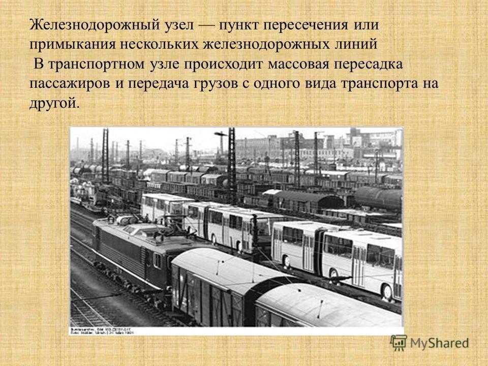 Железнодорожный узел пункт пересечения или примыкания нескольких железнодорожных линий В транспортном узле происходит массовая пересадка пассажиров и передача грузов с одного вида транспорта на другой.