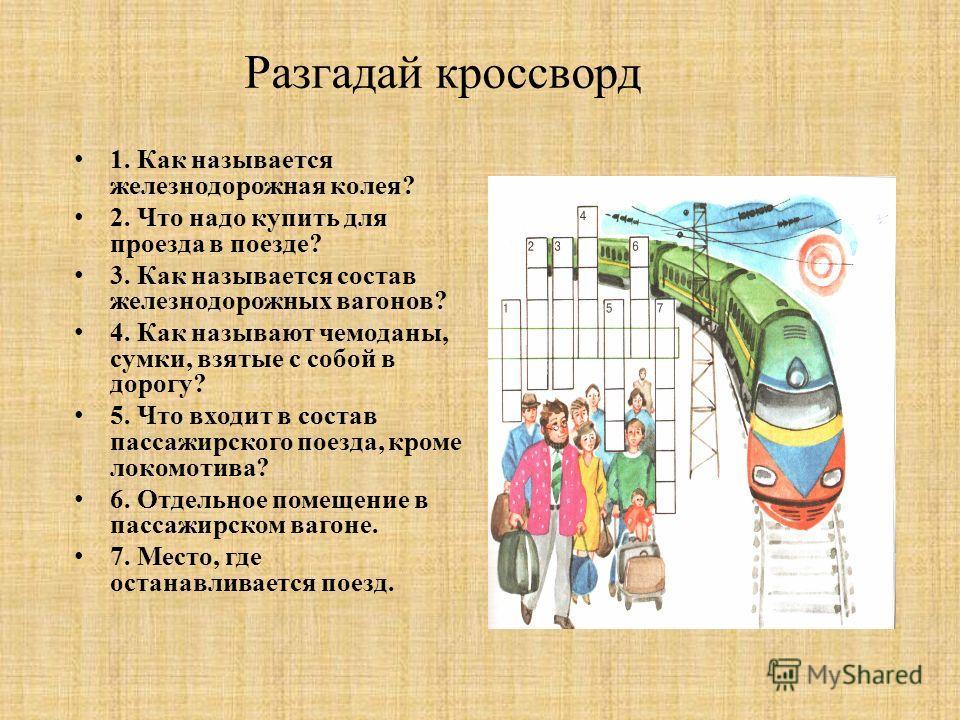 Разгадай кроссворд 1. Как называется железнодорожная колея ? 2. Что надо купить для проезда в поезде ? 3. Как называется состав железнодорожных вагонов ? 4. Как называют чемоданы, сумки, взятые с собой в дорогу ? 5. Что входит в состав пассажирского