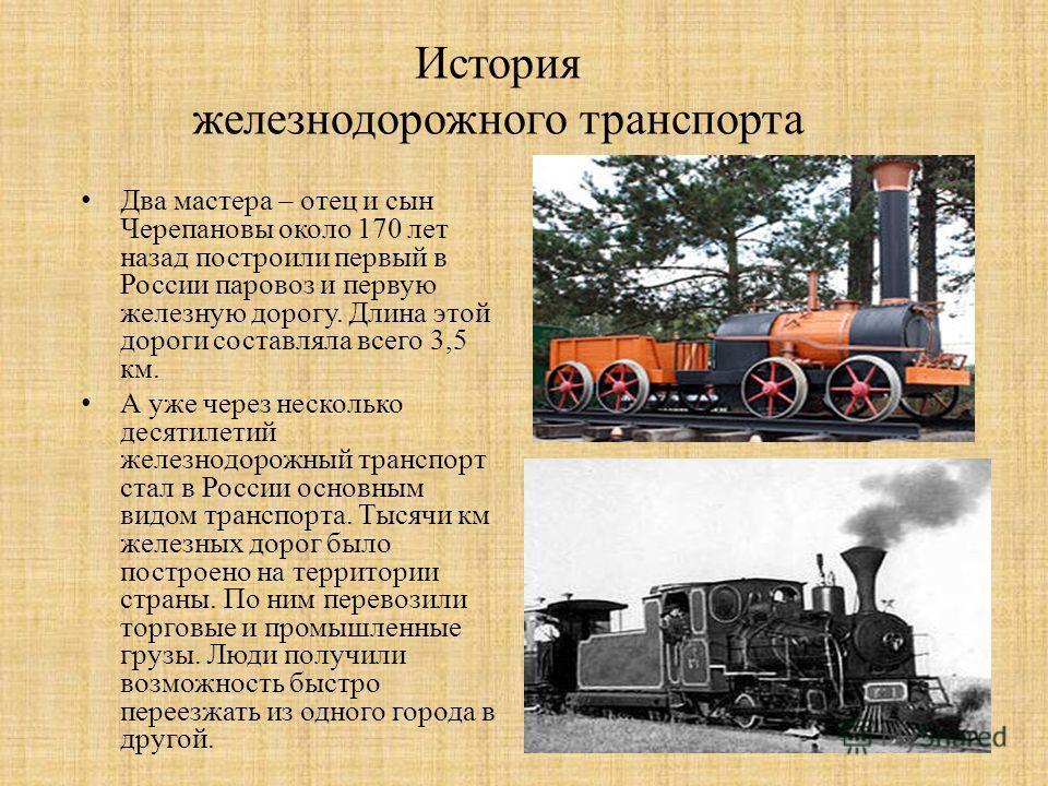 История железнодорожного транспорта Два мастера – отец и сын Черепановы около 170 лет назад построили первый в России паровоз и первую железную дорогу. Длина этой дороги составляла всего 3,5 км. А уже через несколько десятилетий железнодорожный транс