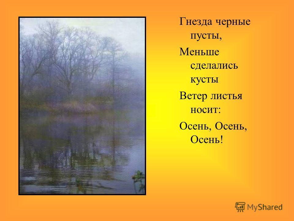 Гнезда черные пусты, Меньше сделались кусты Ветер листья носит: Осень, Осень, Осень!