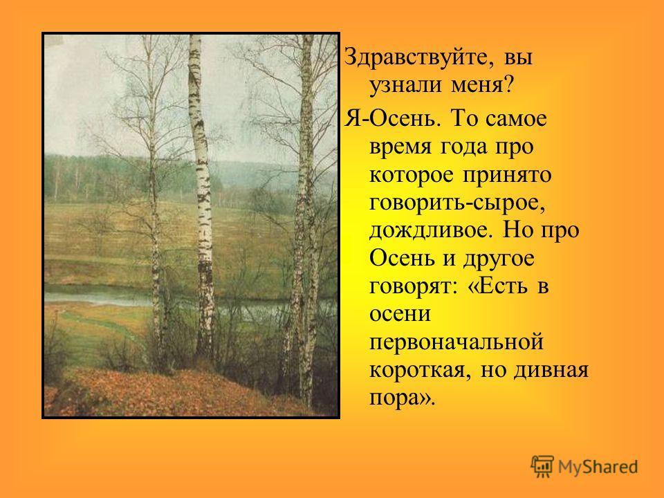 Здравствуйте, вы узнали меня? Я-Осень. То самое время года про которое принято говорить-сырое, дождливое. Но про Осень и другое говорят: «Есть в осени первоначальной короткая, но дивная пора».