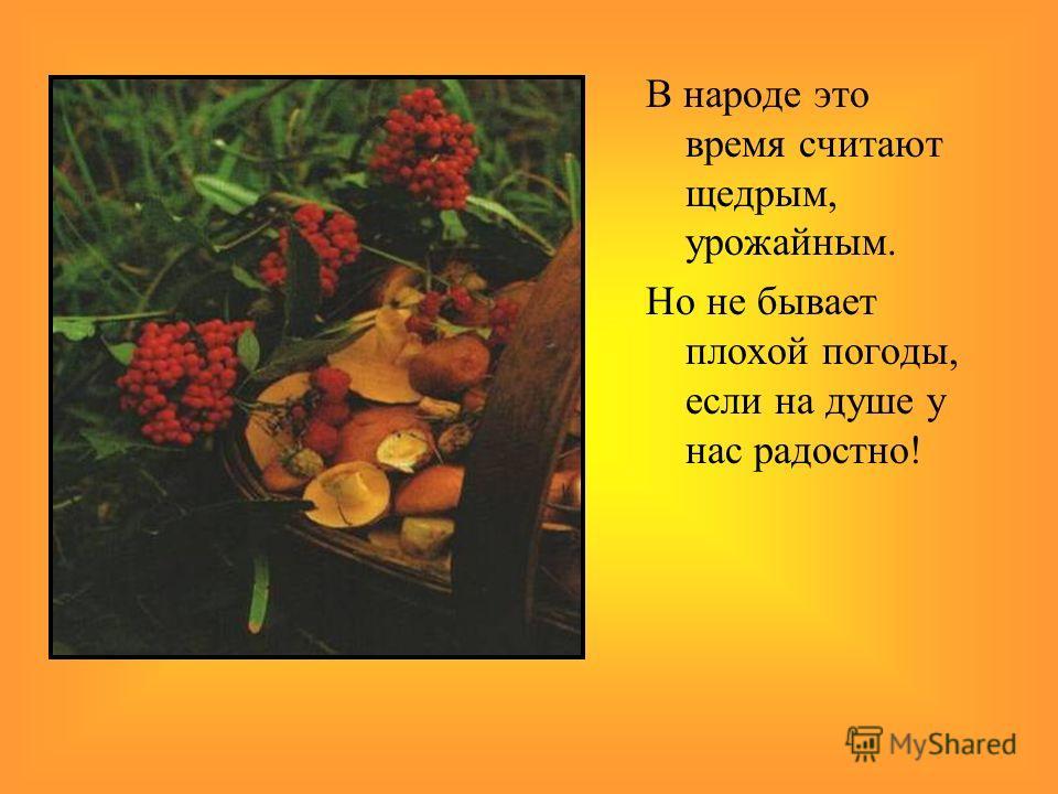 В народе это время считают щедрым, урожайным. Но не бывает плохой погоды, если на душе у нас радостно!