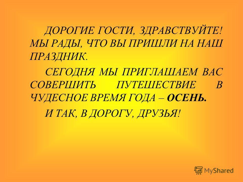 ДОРОГИЕ ГОСТИ, ЗДРАВСТВУЙТЕ! МЫ РАДЫ, ЧТО ВЫ ПРИШЛИ НА НАШ ПРАЗДНИК. СЕГОДНЯ МЫ ПРИГЛАШАЕМ ВАС СОВЕРШИТЬ ПУТЕШЕСТВИЕ В ЧУДЕСНОЕ ВРЕМЯ ГОДА – ОСЕНЬ. И ТАК, В ДОРОГУ, ДРУЗЬЯ!