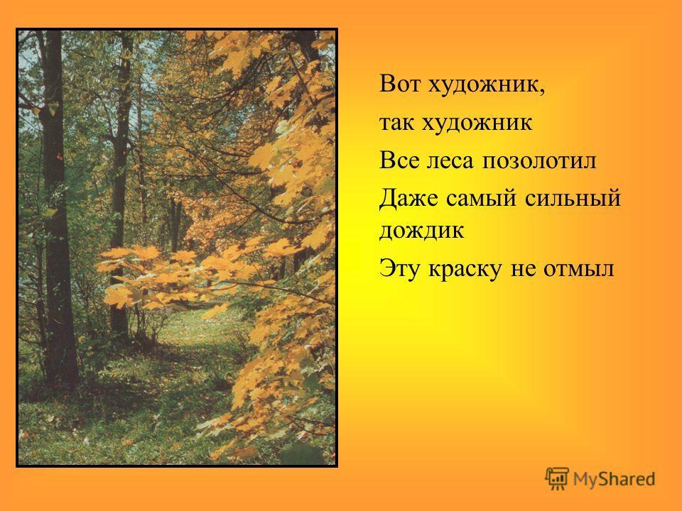 Вот художник, так художник Все леса позолотил Даже самый сильный дождик Эту краску не отмыл