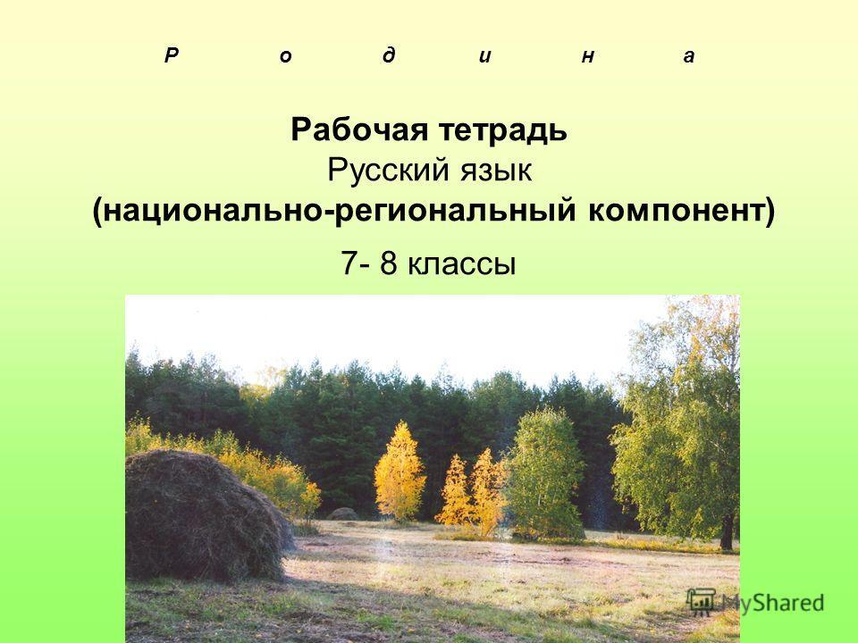 Р Р о д и н а Рабочая тетрадь Русский язык (национально-региональный компонент) 7- 8 классы