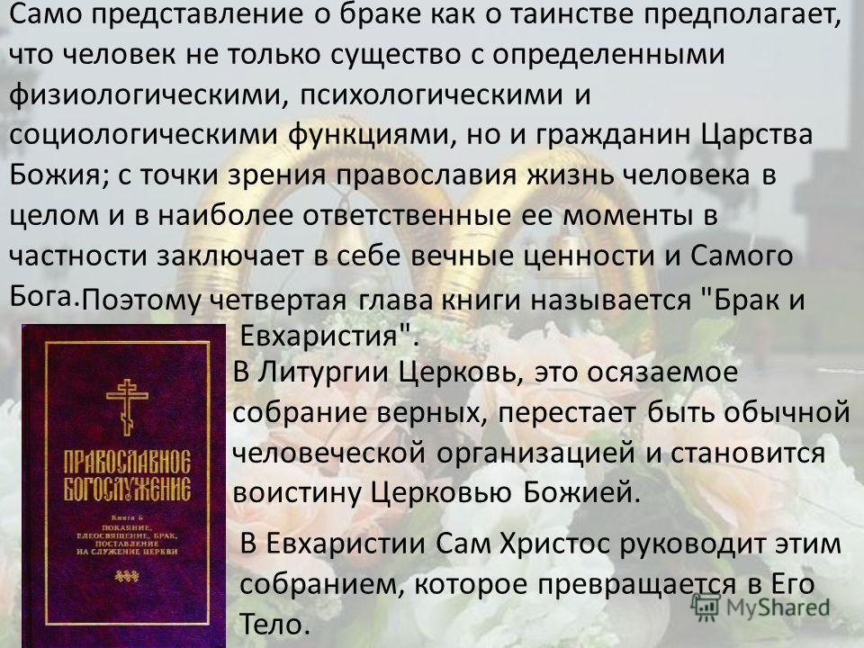 Само представление о браке как о таинстве предполагает, что человек не только существо с определенными физиологическими, психологическими и социологическими функциями, но и гражданин Царства Божия; с точки зрения православия жизнь человека в целом и