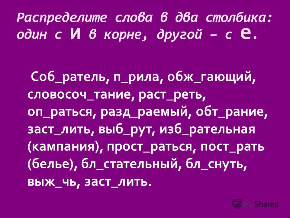 Распределите слова в два столбика: один с и в корне, другой – с е. Соб_ратель, п_рила, обж_гающий, словосоч_тание, раст_реть, оп_раться, разд_раемый, обт_рание, заст_лить, выб_рут, изб_рательная (кампания), прост_раться, пост_рать (белье), бл_статель
