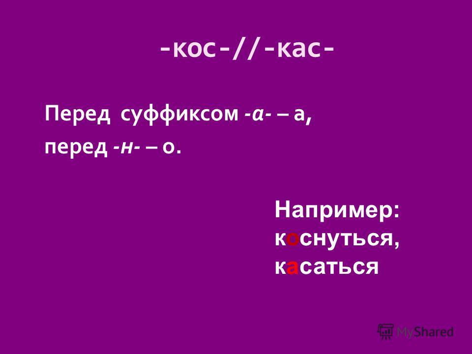 Перед суффиксом -а- – а, перед -н- – о. -кос-//-кас- Например: коснуться, касаться