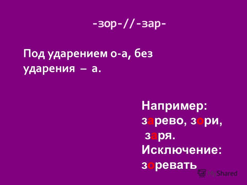 Под ударением о-а, без ударения – а. -зор-//-зар- Например: зарево, зори, заря. Исключение: зоревать