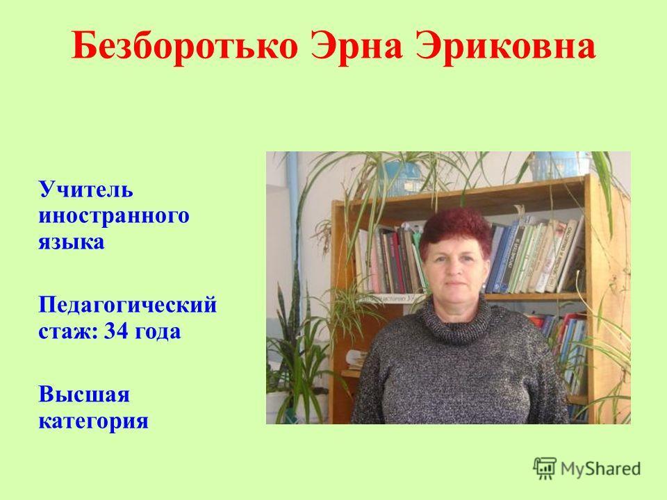 Безборотько Эрна Эриковна Учитель иностранного языка Педагогический стаж: 34 года Высшая категория