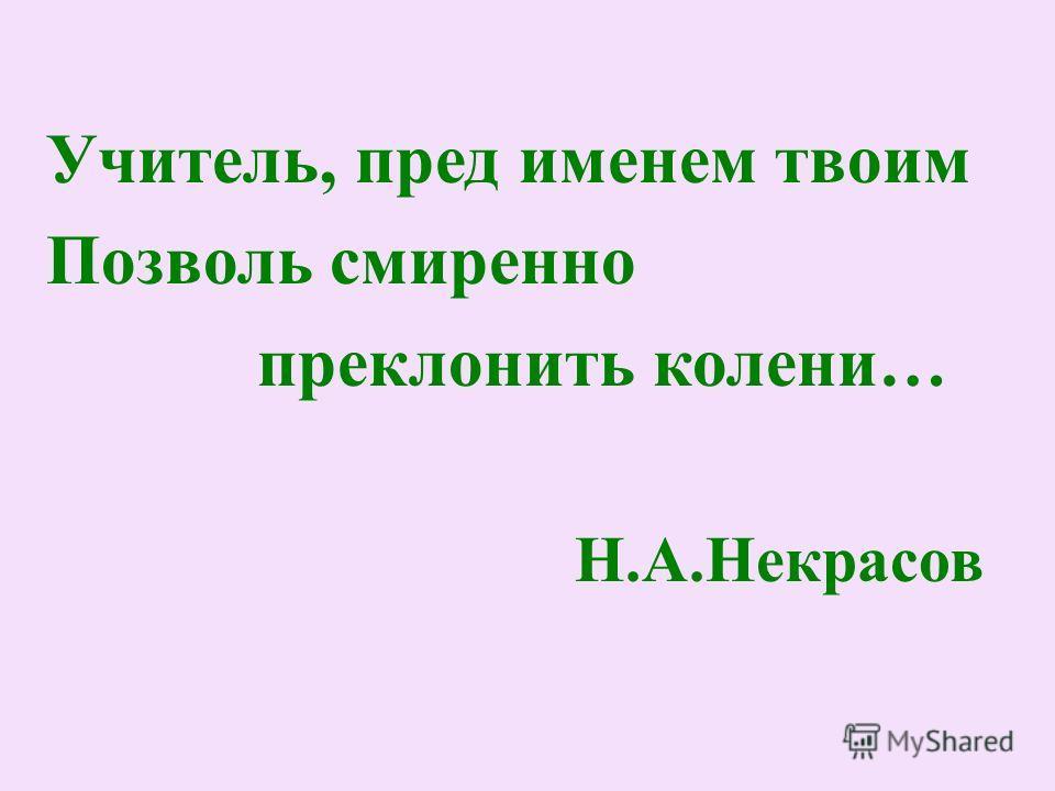 Учитель, пред именем твоим Позволь смиренно преклонить колени… Н.А.Некрасов