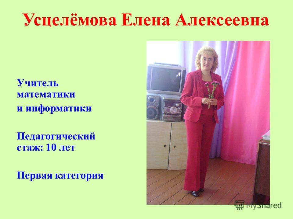 Усцелёмова Елена Алексеевна Учитель математики и информатики Педагогический стаж: 10 лет Первая категория
