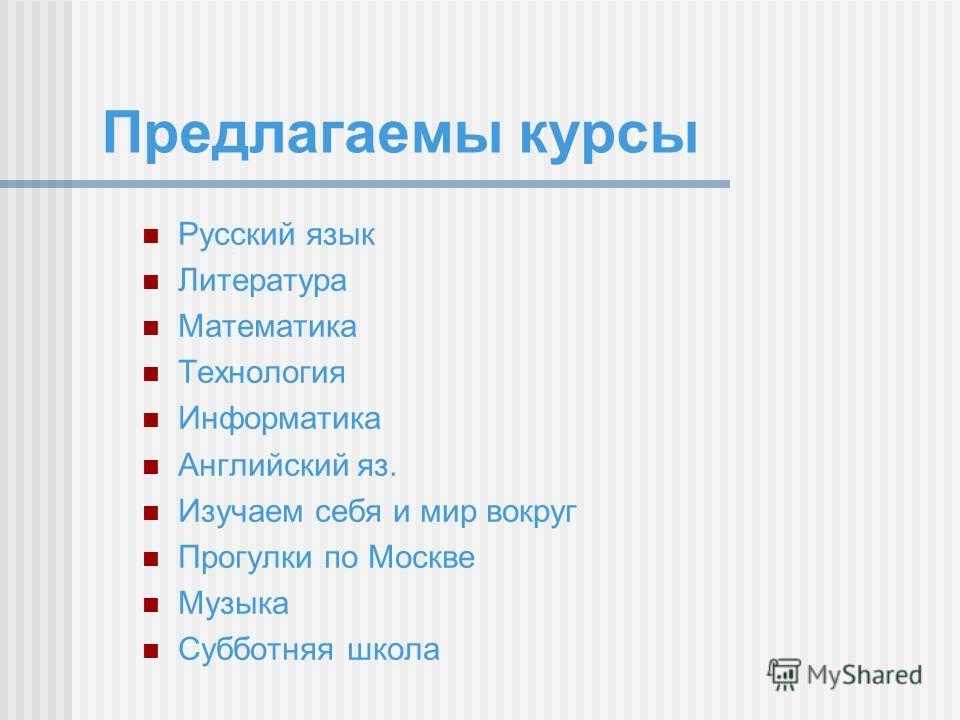 Предлагаемы курсы Русский язык Литература Математика Технология Информатика Английский яз. Изучаем себя и мир вокруг Прогулки по Москве Музыка Субботняя школа