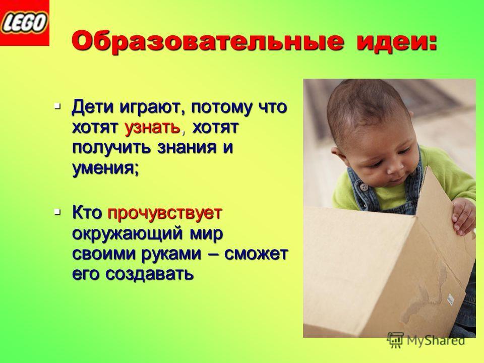 Образовательные идеи: Образовательные идеи: Дети играют, потому что хотят узнать, хотят получить знания и умения; Дети играют, потому что хотят узнать, хотят получить знания и умения; Кто прочувствует окружающий мир своими руками – сможет его создава
