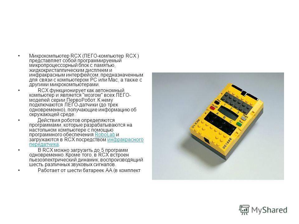 Микрокомпьютер RCX (ЛЕГО-компьютер RCX ) представляет собой программируемый микропроцессорный блок с памятью, жидкокристаллическим дисплеем и инфракрасным интерфейсом, предназначенным для связи с компьютером РС или Мас, а также с другими микрокомпьют