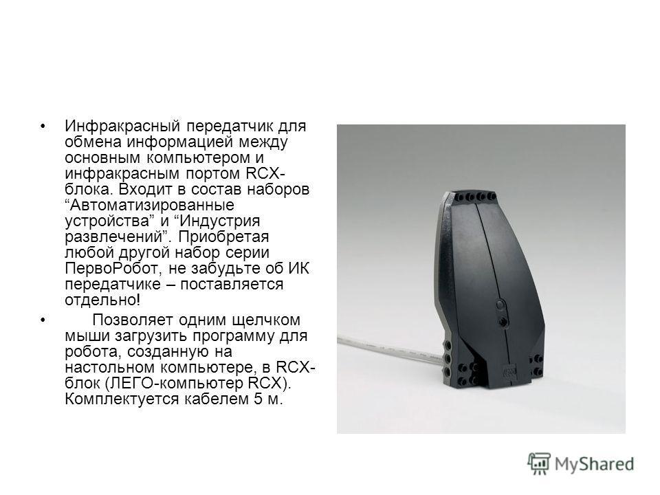 Инфракрасный передатчик для обмена информацией между основным компьютером и инфракрасным портом RCX- блока. Входит в состав наборов Автоматизированные устройства и Индустрия развлечений. Приобретая любой другой набор серии ПервоРобот, не забудьте об