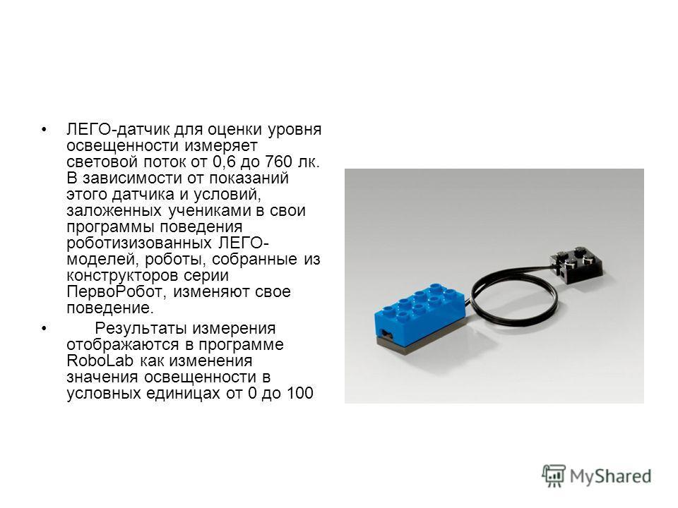 ЛЕГО-датчик для оценки уровня освещенности измеряет световой поток от 0,6 до 760 лк. В зависимости от показаний этого датчика и условий, заложенных учениками в свои программы поведения роботизизованных ЛЕГО- моделей, роботы, собранные из конструкторо