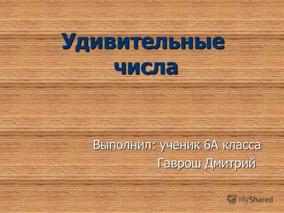 Удивительные числа Выполнил: ученик 6А класса Гаврош Дмитрий Гаврош Дмитрий