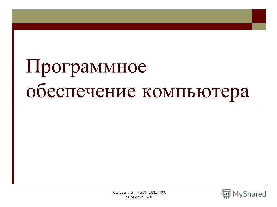 Козлова О.Б., МБОУ СОШ 199, г.Новосибирск Программное обеспечение компьютера