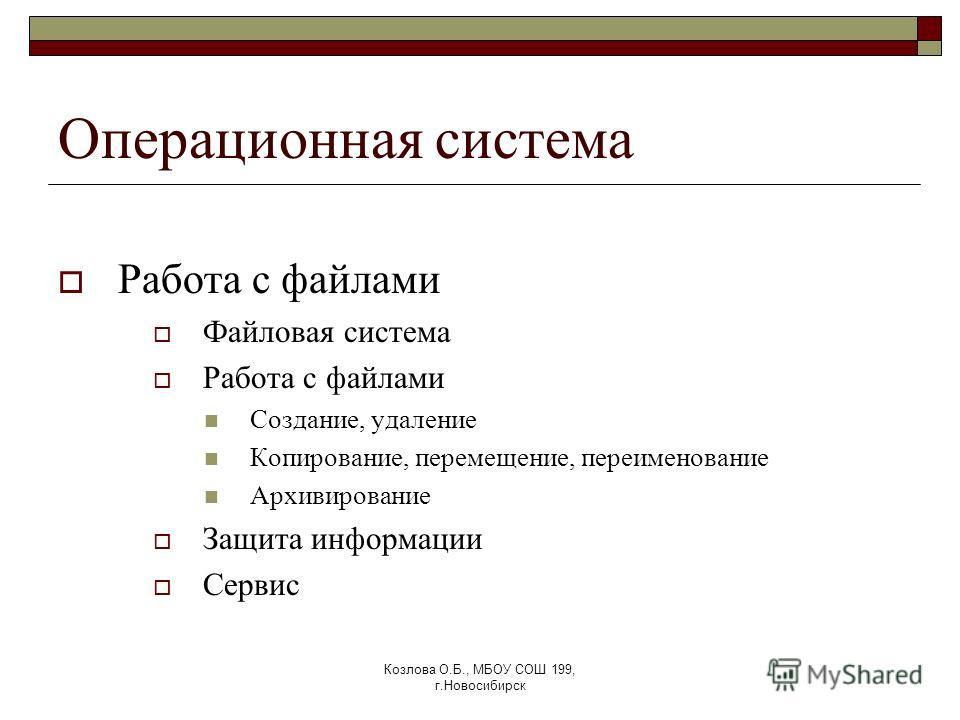 Козлова О.Б., МБОУ СОШ 199, г.Новосибирск Операционная система Работа с файлами Файловая система Работа с файлами Создание, удаление Копирование, перемещение, переименование Архивирование Защита информации Сервис