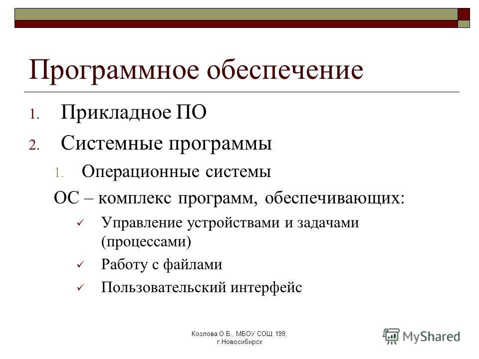 Козлова О.Б., МБОУ СОШ 199, г.Новосибирск Программное обеспечение 1. Прикладное ПО 2. Системные программы 1. Операционные системы ОС – комплекс программ, обеспечивающих: Управление устройствами и задачами (процессами) Работу с файлами Пользовательски