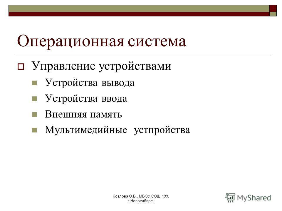 Козлова О.Б., МБОУ СОШ 199, г.Новосибирск Операционная система Управление устройствами Устройства вывода Устройства ввода Внешняя память Мультимедийные устпройства