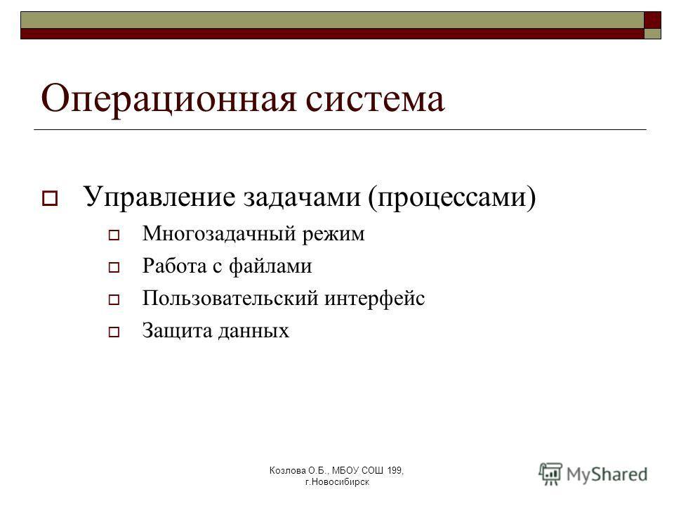 Козлова О.Б., МБОУ СОШ 199, г.Новосибирск Операционная система Управление задачами (процессами) Многозадачный режим Работа с файлами Пользовательский интерфейс Защита данных
