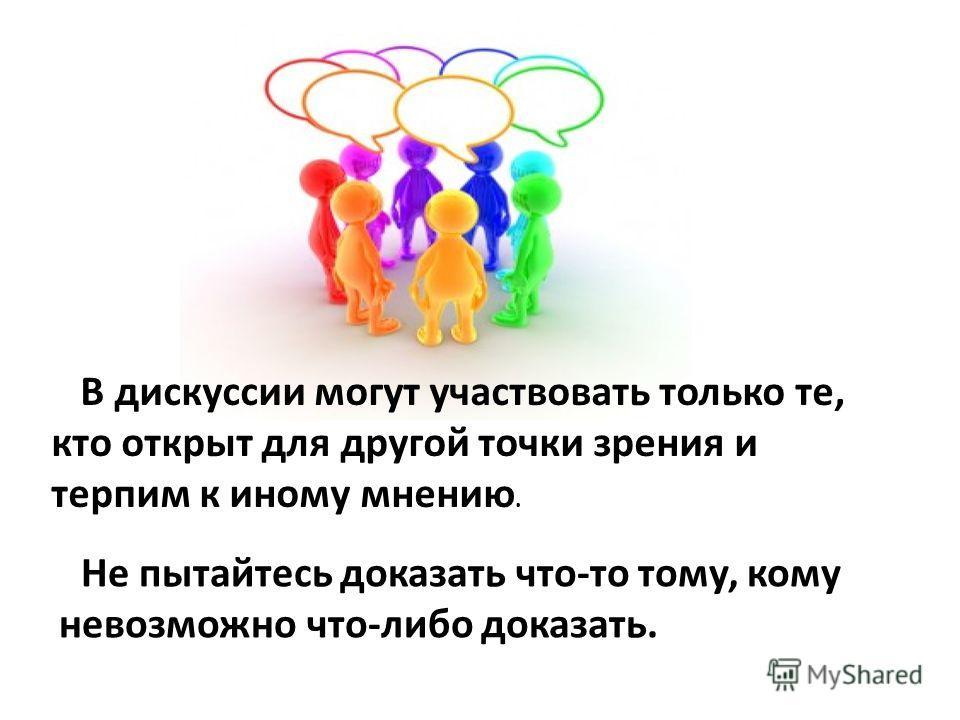 В дискуссии могут участвовать только те, кто открыт для другой точки зрения и терпим к иному мнению. Не пытайтесь доказать что-то тому, кому невозможно что-либо доказать.