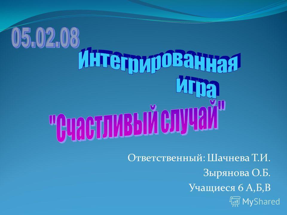 Ответственный: Шачнева Т.И. Зырянова О.Б. Учащиеся 6 А,Б,В