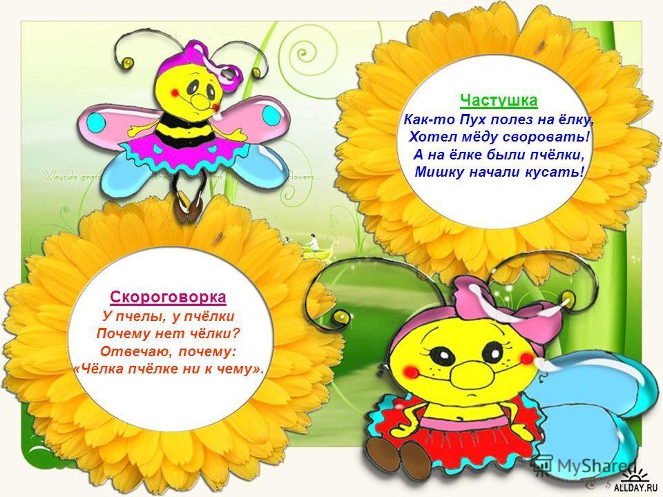 Скороговорка У пчелы, у пчёлки Почему нет чёлки? Отвечаю, почему: «Чёлка пчёлке ни к чему». Частушка Как-то Пух полез на ёлку, Хотел мёду своровать! А на ёлке были пчёлки, Мишку начали кусать!