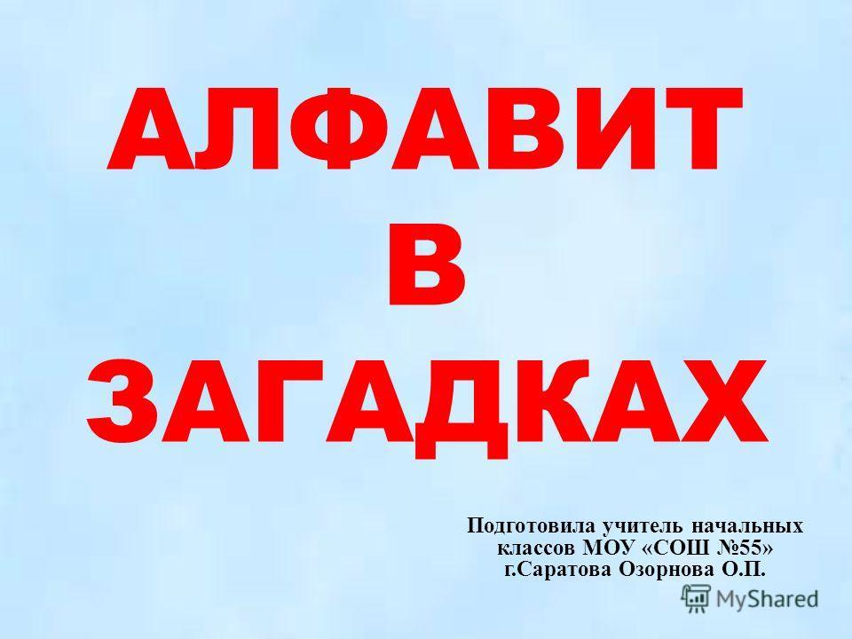 АЛФАВИТ В ЗАГАДКАХ Подготовила учитель начальных классов МОУ «СОШ 55» г.Саратова Озорнова О.П.