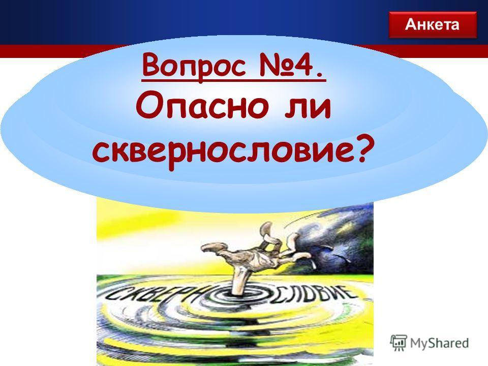 Вопрос 4. Опасно ли сквернословие? Анкета