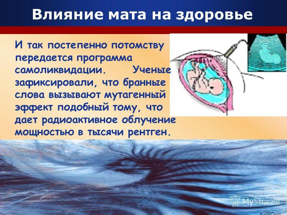 Company Logo Влияние мата на здоровье И так постепенно потомству передается программа самоликвидации. Ученые зафиксировали, что бранные слова вызывают мутагенный эффект подобный тому, что дает радиоактивное облучение мощностью в тысячи рентген.