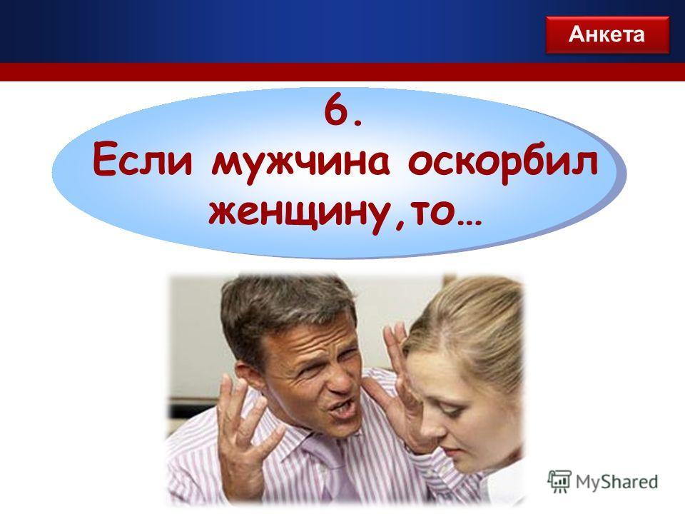 6. Если мужчина оскорбил женщину,то… Анкета