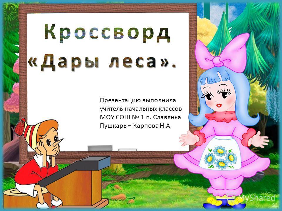 Презентацию выполнила учитель начальных классов МОУ СОШ 1 п. Славянка Пушкарь – Карпова Н.А.