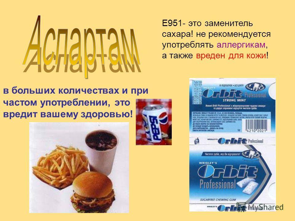 Е951- это заменитель сахара! не рекомендуется употреблять аллергикам, а также вреден для кожи! в больших количествах и при частом употреблении, это вредит вашему здоровью!