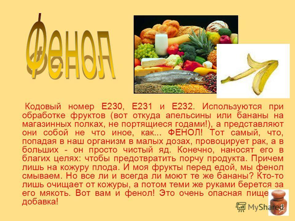 Кодовый номер Е230, Е231 и Е232. Используются при обработке фруктов (вот откуда апельсины или бананы на магазинных полках, не портящиеся годами!), а представляют они собой не что иное, как... ФЕНОЛ! Тот самый, что, попадая в наш организм в малых доза