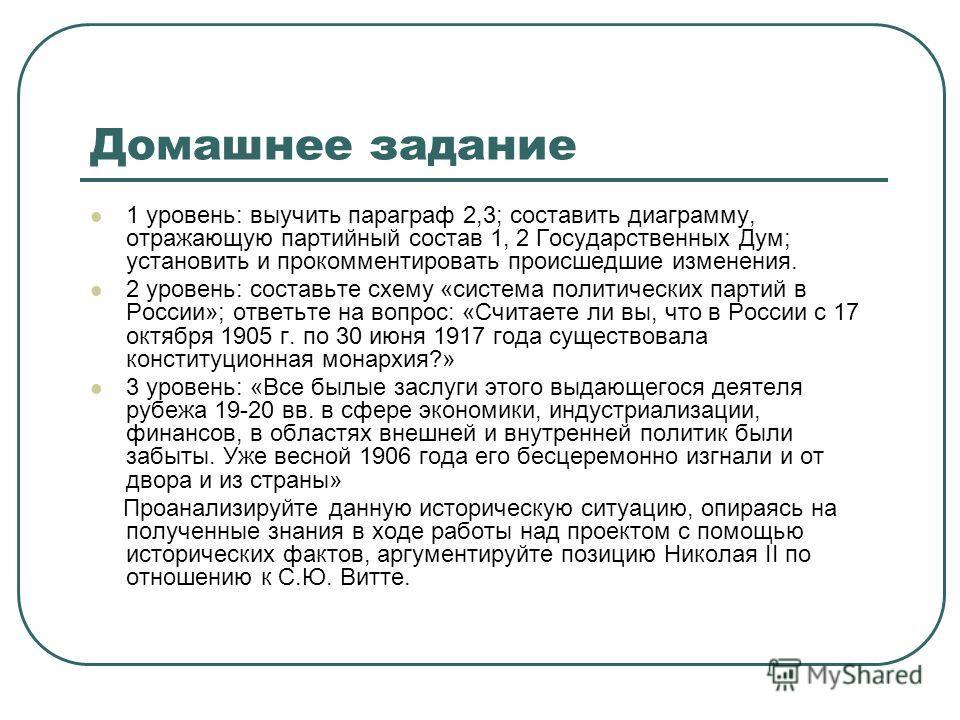 Домашнее задание 1 уровень: выучить параграф 2,3; составить диаграмму, отражающую партийный состав 1, 2 Государственных Дум; установить и прокомментировать происшедшие изменения. 2 уровень: составьте схему «система политических партий в России»; отве