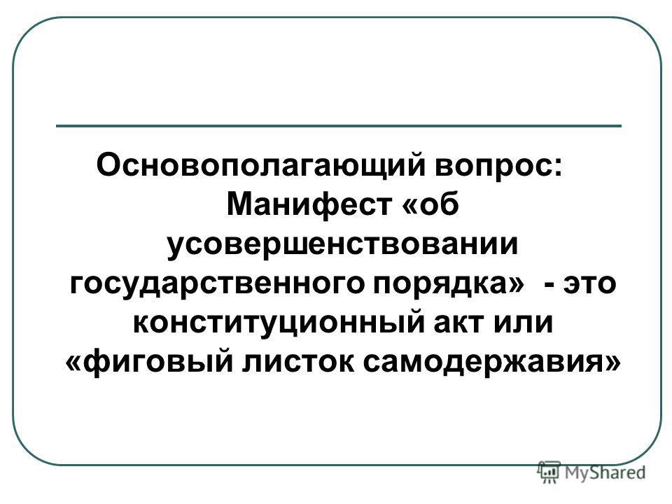 Основополагающий вопрос: Манифест «об усовершенствовании государственного порядка» - это конституционный акт или «фиговый листок самодержавия»