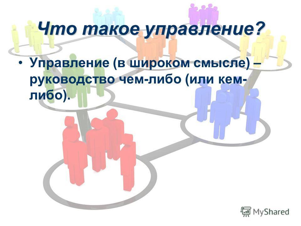 Что такое управление? Управление (в широком смысле) – руководство чем-либо (или кем- либо).