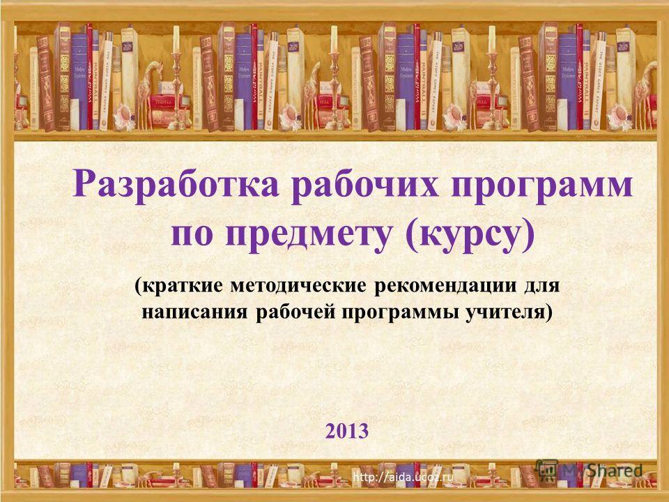 Разработка рабочих программ по предмету (курсу) (краткие методические рекомендации для написания рабочей программы учителя) 2013