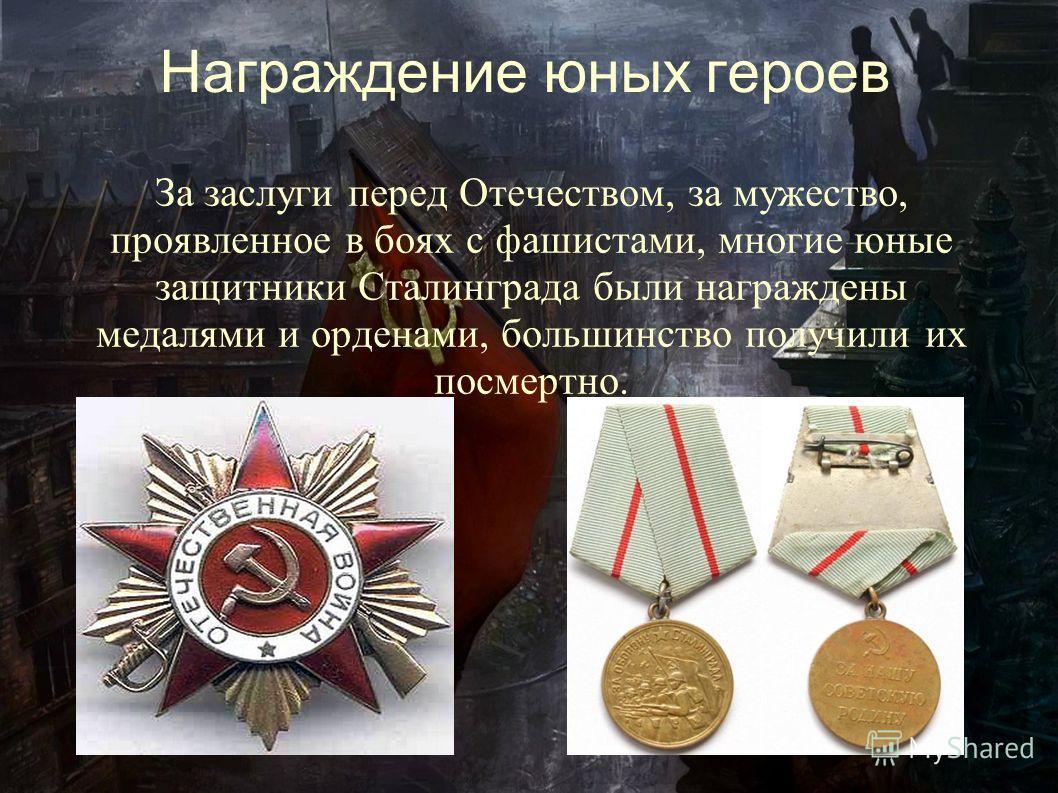 Награждение юных героев За заслуги перед Отечеством, за мужество, проявленное в боях с фашистами, многие юные защитники Сталинграда были награждены медалями и орденами, большинство получили их посмертно.