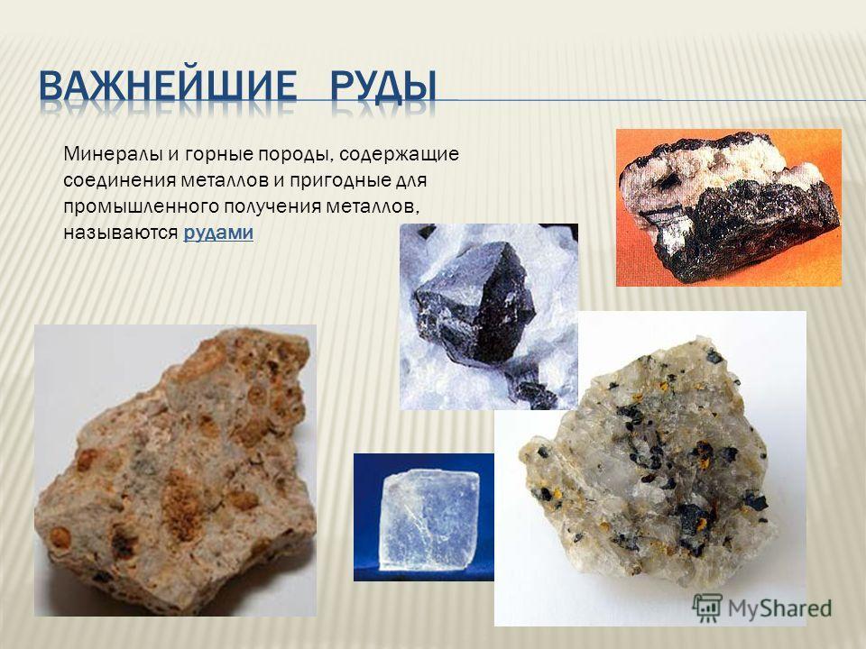 Минералы и горные породы, содержащие соединения металлов и пригодные для промышленного получения металлов, называются рудами