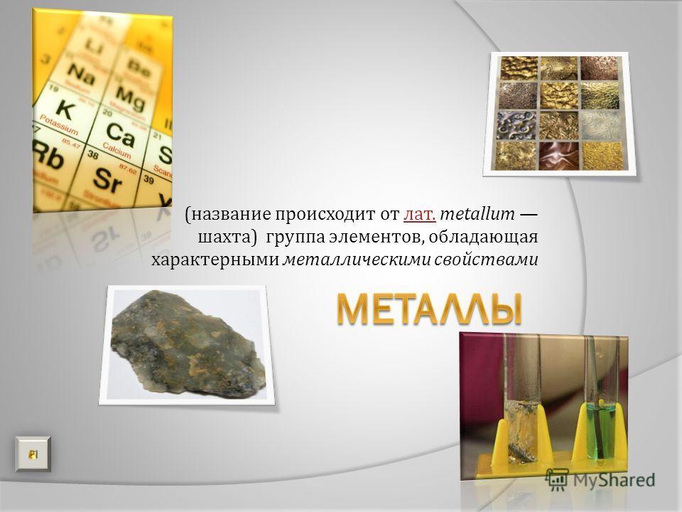 (название происходит от лат. metallum шахта) группа элементов, обладающая характерными металлическими свойствамилат.