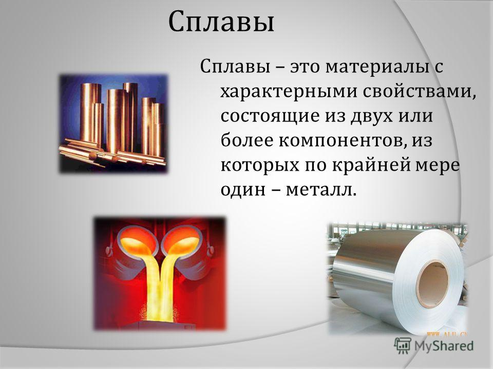 Сплавы Сплавы – это материалы с характерными свойствами, состоящие из двух или более компонентов, из которых по крайней мере один – металл.